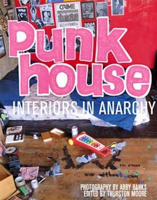 Punk House: Interiors in Anarchy by Abby Banks, Thurston Moore