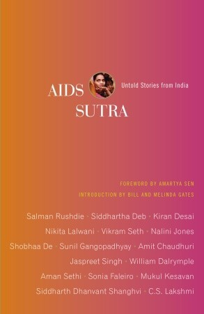 AIDS Sutra: Untold Stories from India by Jaspreet Singh, Aman Sethi, Sunil Gangopadhyay, Salman Rushdie, Kiran Desai, Nalini Jones, Amit Chaudhuri, Siddhartha Deb, Vikram Seth, Negar Akhavi, Nikita Lalwani