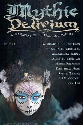 Mythic Delirium Magazine Issue 0.1 by Virginia M. Mohlere, S. Brackett Robertson, C.S.E. Cooney, Marie Brennan, Danielle Tunstall, Amal El-Mohtar, Karthika Naïr, Ken Liu, Alexandra Seidel, Mike Allen, Sonya Taaffe