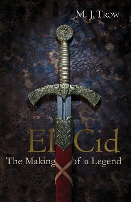 El Cid: The Making of a Legend by M. J. Trow
