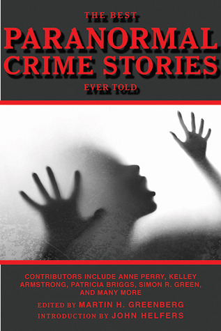 The Best Paranormal Crime Stories Ever Told by Steve Perry, Anne Perry, Elizabeth Vaughan, Michelle West, Martin Harry Greenberg, Kelley Armstrong, Simon R. Green, Mike Resnick, Patricia Briggs, Nina Kiriki Hoffman, Carole Nelson Douglas, Laura Resnick, Michael A. Stackpole, P.N. Elrod, Max Allan Collins, John Helfers, Norman Partridge, Kristine Kathryn Rusch, Lillian Stewart Carl