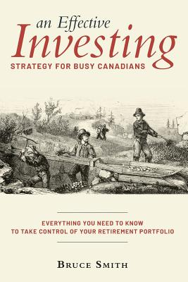 An Effective Investing Strategy for Busy Canadians: Everything you need to know to take control of your retirement portfolio by Bruce Smith