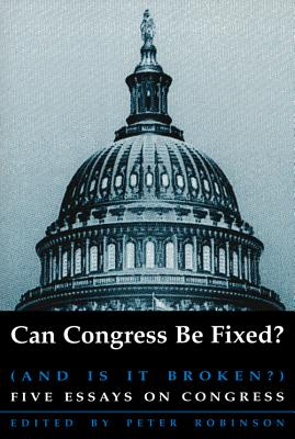 Can Congress Be Fixed?: And Is It Broken? Five Essays on Congressional Reform by Peter Robinson
