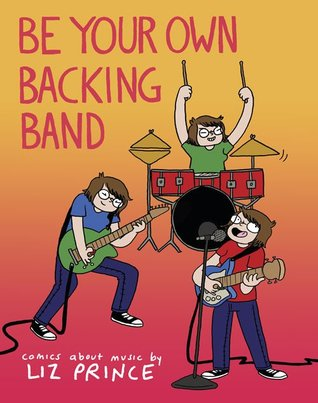 Be Your Own Backing Band: Comics about Music by Liz Prince by Liz Prince