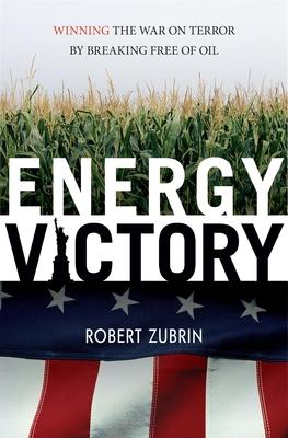 Energy Victory: Winning the War on Terror by Breaking Free of Oil by Robert Zubrin