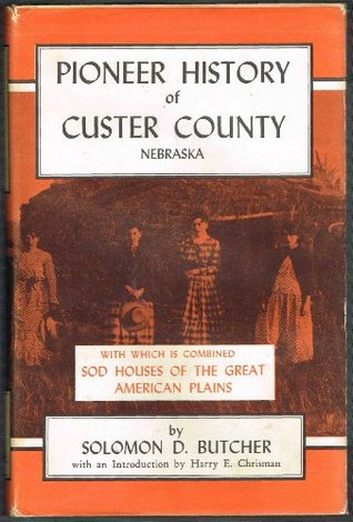 Pioneer History of Custer County Nebraska, with which is combined Sod Houses of the Great American Plains by Solomon D. Butcher, Randy Miller, Harry E. Chrisman