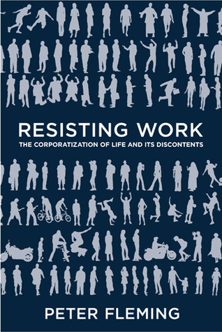Resisting Work: The Corporatization of Life and Its Discontents by Peter Fleming