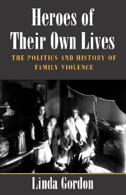 Heroes of Their Own Lives: The Politics and History of Family Violence--Boston, 1880-1960 by Linda Gordon