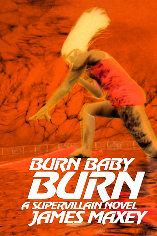 Burn Baby Burn: A Supervillain Novel by James Maxey