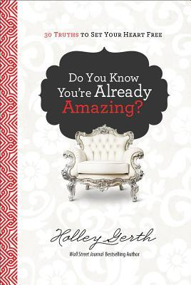 Do You Know You're Already Amazing?: 30 Truths to Set Your Heart Free by Holley Gerth