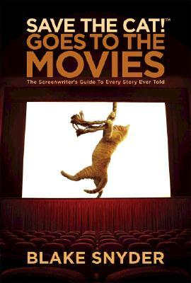 Save the Cat! Goes to the Movies: The Screenwriter's Guide to Every Story Ever Told by Blake Snyder