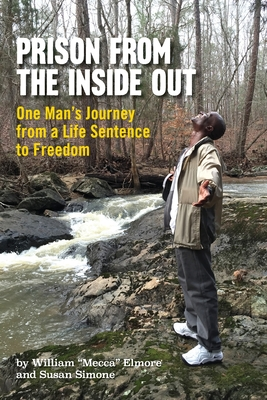 Prison From The Inside Out: One Man's Journey From A Life Sentence to Freedom by William Mecca Elmore, Susan Simone