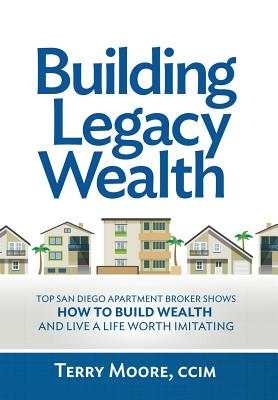 Building Legacy Wealth: Top San Diego Apartment Broker Shows How to Build Wealth Through Low-Risk Investment Property and Live a Life Worth Im by Terry Moore