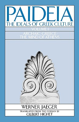 Paideia: The Ideals of Greek Culture: Volume I: Archaic Greece: The Mind of Athens by Werner Jaeger