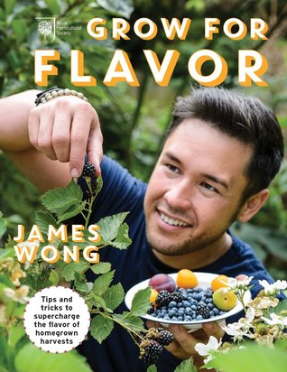 Grow for Flavor: Tips and Tricks to Supercharge the Flavor of Homegrown Harvests by James Wong