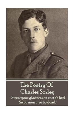 Charles Sorley - The Poetry Of Charles Sorley: 'Strew your gladness on earth's bed, So be merry, so be dead.'' by Charles Sorley