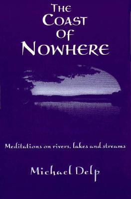 The Coast of Nowhere: Meditations on Rivers, Lakes, and Streams by Michael Delp