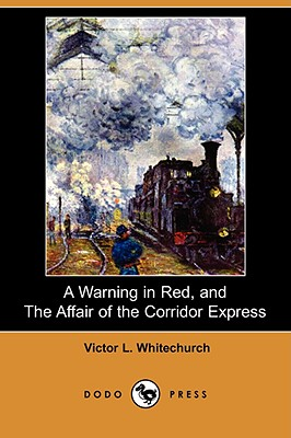 A Warning in Red, and the Affair of the Corridor Express (Dodo Press) by Victor L. Whitechurch