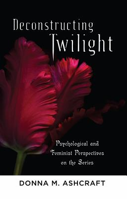 Deconstructing Twilight: Psychological and Feminist Perspectives on the Series by Donna M. Ashcraft
