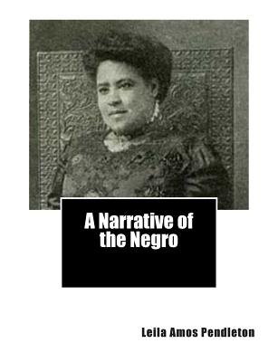 A Narrative of the Negro by Leila Amos Pendleton