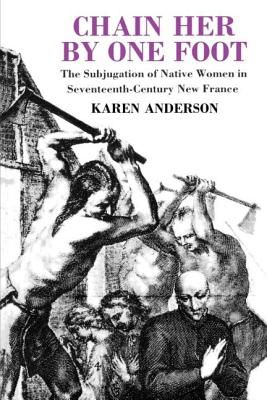 Chain Her by One Foot: The Subjugation of Native Women in Seventeenth-Century New France by Karen Anderson