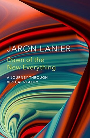 Dawn of the New Everything: A Journey Through Virtual Reality by Jaron Lanier