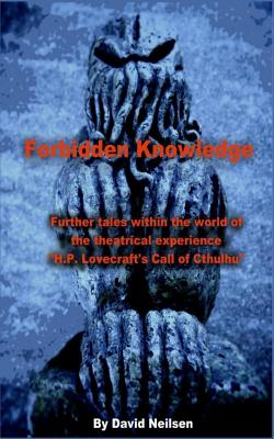 Forbidden Knowledge: Further Tales Within the World of the Theatrical Experience H.P. Lovecraft's Call of Cthulhu by David Neilsen
