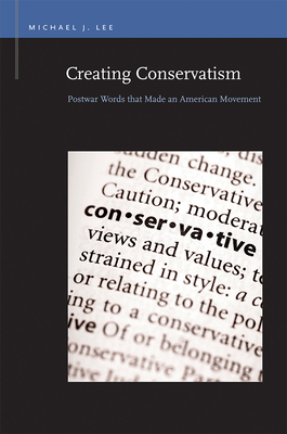 Creating Conservatism: Postwar Words That Made an American Movement by Michael J. Lee