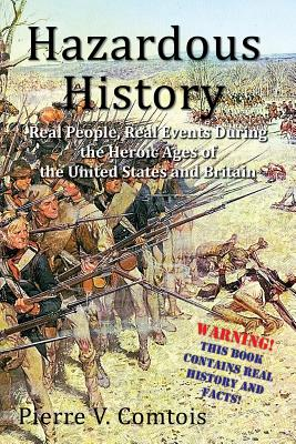 Hazardous History: Real People, Real Events During the Heroic Ages of the United States and Britain by Pierre V. Comtois