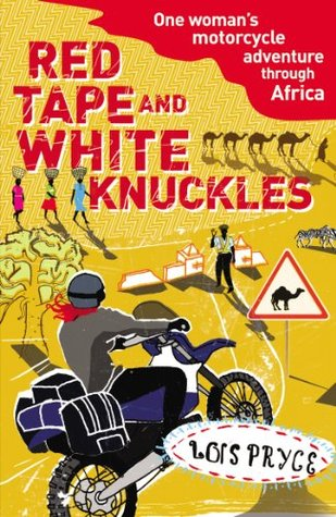Red Tape and White Knuckles: One Woman's Motorcycle Journey Through Africa by Lois Pryce
