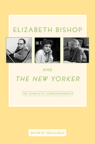 Elizabeth Bishop and The New Yorker: The Complete Correspondence by Joelle Biele, Elizabeth Bishop