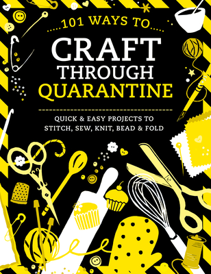 101 Ways to Craft Through Quarantine: Quick and Easy Projects to Stitch, Sew, Knit, Bead and Fold by Various