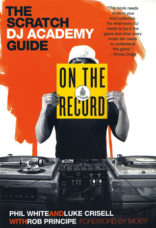 On the Record: The Scratch DJ Academy Guide by Moby, Rob Principe, Luke Crisell, Phil White