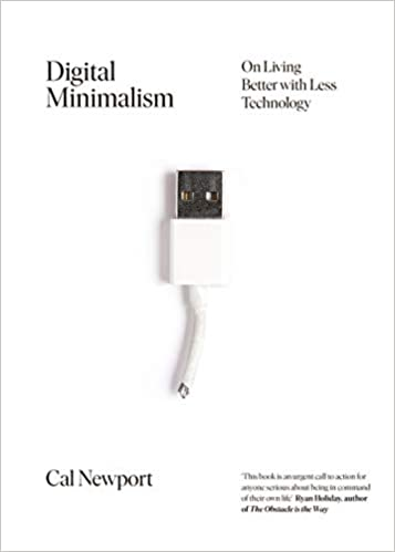 Digital Minimalism: On Living Better with Less Technology by Cal Newport