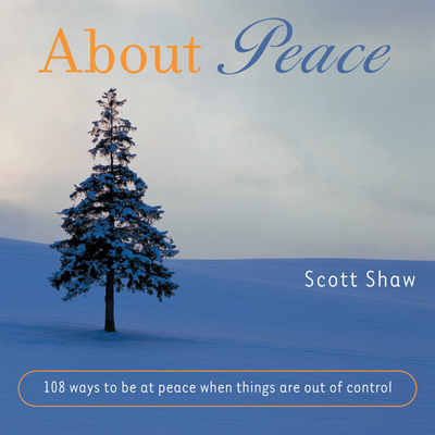 About Peace: 108 Ways to Be at Peace When Things Are Out of Control by Scott Shaw