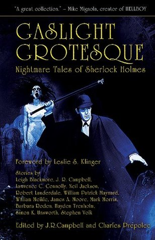 Gaslight Grotesque: Nightmare Tales of Sherlock Holmes by Mark Morris, Barbara Roden, Neil Jackson, William Patrick Maynard, Stephen Volk, Robert Lauderdale, Charles Prepolec, Simon Kurt Unsworth, James A. Moore, Leslie S. Klinger, Leigh Blackmore, Hayden Trenholm, Lawrence C. Connolly, J.R. Campbell, William Meikle