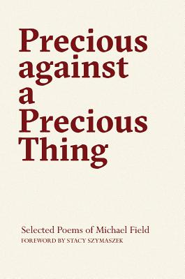 Precious Against a Precious Thing: The Selected Poems of Michael Field by Michael Field