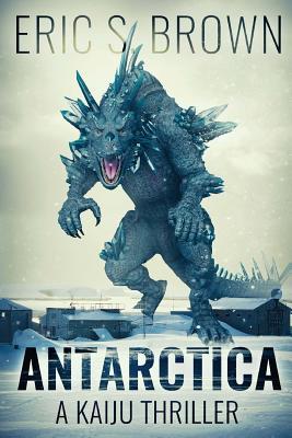 Antarctica: A Kaiju Thriller by Eric S. Brown