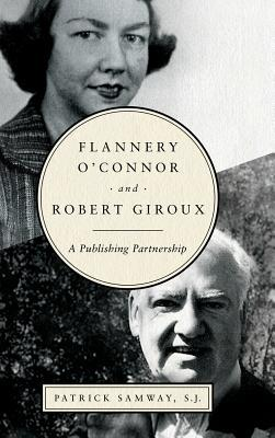 Flannery O'Connor and Robert Giroux: A Publishing Partnership by Patrick Samway