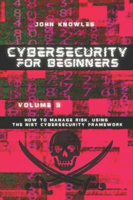 Cybersecurity For Beginners: How to Manage Risk, Using the NIST Cybersecurity Framework by John Knowles
