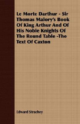 Le Morte Darthur - Sir Thomas Malory's Book of King Arthur and of His Noble Knights of the Round Table -The Text of Caxton by Edward Strachey