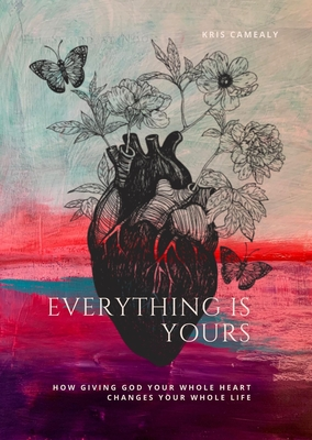 Everything Is Yours: How Giving God Your Whole Heart Changes Your Whole Life by John Blase, Kris Camealy