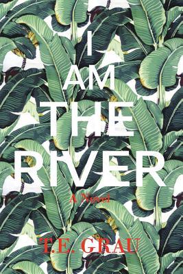 I Am The River by T. E. Grau