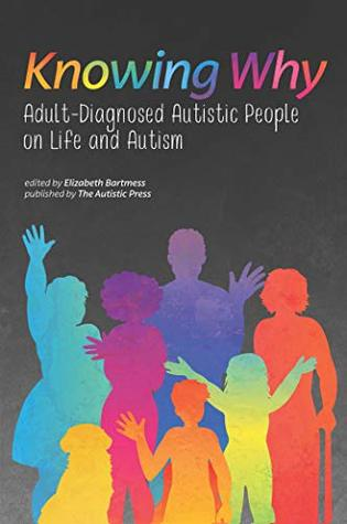 Knowing Why: Adult-Diagnosed Autistic People on Life and Autism by Elizabeth Bartmess, Autistic Self Advocacy Network