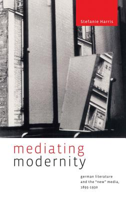 """Mediating Modernity: German Literature and the """"new"""" Media, 1895-1930 by Stefanie Harris"""