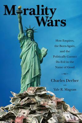 Morality Wars: How Empires, the Born-Again, and the Politically Correct Do Evil in the Name of Good by Yale R. Magrass, Charles Derber