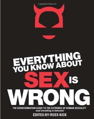 Everything You Know About Sex is Wrong: The Disinformation Guide to the Extremes of Human Sexuality (and Everything in Between) by Violet Blue, Audacia Ray, Russ Kick, Tristan Taormino, Libby Lynn, Christen Clifford