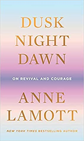Dusk, Night, Dawn: On Revival and Courage by Anne Lamott