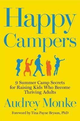 Happy Campers: 9 Summer Camp Secrets for Raising Kids Who Become Thriving Adults by Audrey Monke, Tina Payne Bryson