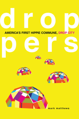 Droppers: America's First Hippie Commune, Drop City by Mark Matthews
